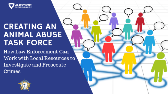 Creating an Animal Abuse Task Force: How Law Enforcement Can Work with Local Resources to Investigate and Prosecute Crimes